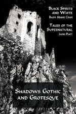 Shadows Gothic and Grotesque (Black Spirits and White; Tales of the Supernatural) - Ralph Adams Cram, James Platt