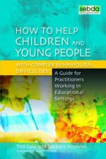 Helping Children and Young People with Complex Behavioural Difficulties: A Guide for Practitioners Working in Educational Settings - Ted Cole, Barbara Knowles