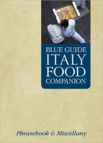 Blue Guide Italy Food Companion: Phrasebook and Miscellany - Blue Guides, Adele Evans, Lisa Gerard-Sharp, G. Sharp
