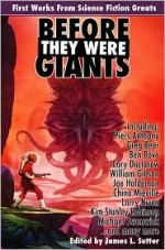 Before They Were Giants: First Works from Science Fiction Greats - Greg Bear, William Gibson, Kim Stanley Robinson, R.A. Salvatore, Spider Robinson, Michael Swanwick, Piers Anthony, Charles Stross, David Brin, Ben Bova, Joe Haldeman, Larry Niven, Cory Doctorow, China Miéville, Nicola Griffith, James L. Sutter