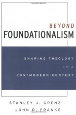 Beyond Foundationalism: Shaping Theology in a Postmodern Context - Stanley J. Grenz