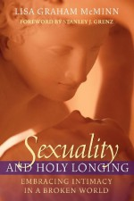 Sexuality and Holy Longing: Embracing Intimacy in a Broken World - Lisa Graham McMinn, Stanley J. Grenz