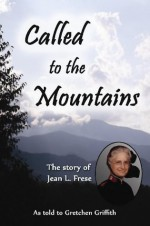 Called to the Mountains: The Story of Jean L. Frese - Gretchen Griffith