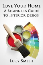 Love Your Home - A Beginner's Guide to Interior Design - Lucy Smith