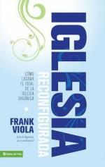 Iglesia Reconfigurada: Como Lograr El Ideal de La Iglesia Organica - Frank Viola