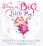 Dream Big, Little Pig! - Kristi Yamaguchi, Tim Bowers