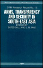 Arms, Transparency and Security in South-East Asia - Bates Gill