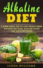 Alkaline Diet: 5 Super Useful Tips To Lose Weight using Alkaline Diet Plan, Alkaline Water and Alkaline Foods. - Linda Williams