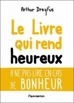 Le Livre qui rend heureux (A ne pas lire en cas de bonheur) - Arthur Dreyfus