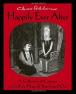 Chas Addams Happily Ever After: A Collection of Cartoons to Chill the Heart of Your Loved One - Charles Addams