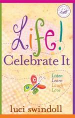 Life! Celebrate It: Listen, Learn, Laugh, Love (Women of Faith (Thomas Nelson)) - Luci Swindoll
