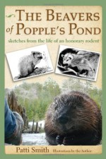 The Beavers of Popple's Pond: Sketches from the Life of an Honorary Rodent - Patti Smith
