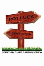 Pot Luck Flash Fiction - Chris Bartholomew, John X. Grey, Jennifer Poulter, Melissa Kline, Brian Rosenberger, Iain Pattison, Shawn Michael Hornsby