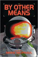 By Other Means - Jack Campbell, David Sherman, C.J. Henderson, Robert E. Waters, Danielle Ackley-McPhail, Charles E. Gannon, Bud Sparhawk, Andy Remic, Jeffrey Lyman, James Daniel Ross, Patrick Thomas, James Chambers, Jeff Young