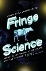 Fringe Science: Parallel Universes, White Tulips, and Mad Scientists - Mike Brotherton, Jovana Grbic, Stephen Cass, Brendan Allison, Kevin R. Grazier, Jacob Clifton, Garth Sundem, Paul Levinson, Nick Mamatas, Bruce Bethke, Amy Berner, Amy H. Sturgis, David Thomas