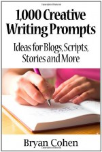 1,000 Creative Writing Prompts: Ideas for Blogs, Scripts, Stories and More - Bryan Cohen