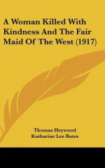 A Woman Killed with Kindness and the Fair Maid of the West (1917) - Thomas Heywood, Katharine Lee Bates