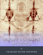 History's Greatest Mysteries: The Shroud of Turin - Charles River Editors