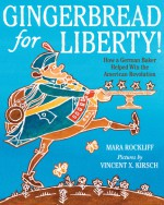 Gingerbread for Liberty!: How a German Baker Helped Win the American Revolution - Mara Rockliff, Vincent X. Kirsch