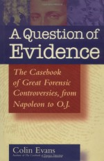 A Question of Evidence: The Casebook of Great Forensic Controversies, from Napoleon to O.J. - Colin Evans