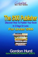 The $100 Publisher: Discover How to Publish Your Book in 3 Days or Less for Under $100 - Karen Abbott, Joyce Bean