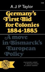 Germany's First Bid for Colonies 1884-85: A Move in Bismarck's European Policy - A.J.P. Taylor