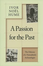A Passion for the Past: The Odyssey of a Transatlantic Archaeologist - Ivor Noël Hume