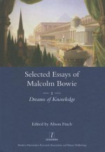The Selected Essays of Malcolm Bowie I: Dreams of Knowledge - Malcolm Bowie