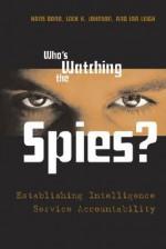 Who's Watching the Spies?: Establishing Intelligence Service Accountability - Hans Born, Loch K. Johnson, Ian Leigh