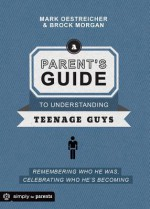 A Parent's Guide to Understanding Teenage Guys: Remembering Who He Was, Celebrating Who He's Becoming - Mark Oestreicher, Brock Morgan
