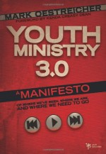 Youth Ministry 3.0: A Manifesto of Where We've Been, Where We Are & Where We Need to Go - Mark Oestreicher