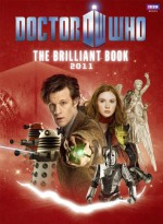 The Brilliant Book of Doctor Who 2011 - Clayton Hickman, Mark Gatiss, Gareth Roberts, Oli Smith, Steven Moffat, Brian W. Aldiss, David Bailey, Nicholas Pegg, Benjamin Cook, Ben Morris, Adrian Rogers, Lee Johnson, Nic Taylor, Anthony Dry, Martin Geraghty, Lee Binding, Matt Smith, Karen Gillian, Arthur Darvill, Al