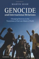 Genocide and International Relations: Changing Patterns in the Transitions of the Late Modern World - Martin Shaw