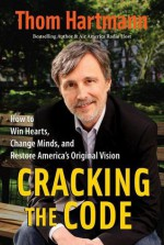 Cracking the Code: How to Win Hearts, Change Minds, and Restore America's Original Vision - Thom Hartmann