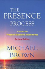 The Presence Process - A Journey Into Present Moment Awareness - Michael Brown