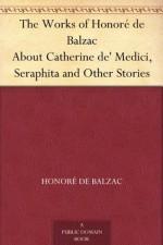 The Works of Honoré de Balzac About Catherine de' Medici, Seraphita and Other Stories - Honoré de Balzac, Clara Bell, James Waring
