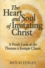 The Heart and Soul of Imitating Christ: A Fresh Look at the Thomas a Kempis Classic - Mitch Finley