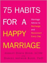 75 Habits for a Happy Marriage: Marriage Advice to Recharge and Reconnect Every Day - Ashley Davis Bush, Daniel Arthur Bush