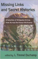 Missing Links and Secret Histories: A Selection of Wikipedia Entries from Across the Known Multiverse - L. Timmel Duchamp