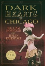 Dark Hearts of Chicago - William Horwood, Helen Rappaport