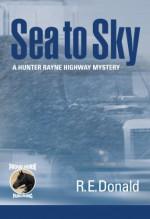 Sea to Sky (A Hunter Rayne Highway Mystery, Book 3) - R.E. Donald