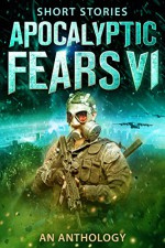 Apocalyptic Fears VI: An Anthology of Short Stories (Apocalyptic Fears Series Book 6) - Saul Tanpepper, Steve Stroble, J Thorn, Greg Dragon, David Estes, J.V. Roberts, Chris Northern, Darcy Coates, Joseph J. Bailey, David VanDyke