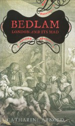 Bedlam: London and Madness - Catharine Arnold