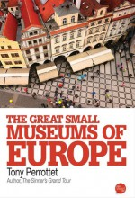 The Great Small Museums of Europe - Tony Perrottet