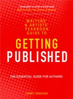 The Writers' and Artists' Yearbook Guide to Getting Published: The Essential Guide for Authors - Harry Bingham