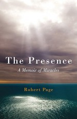The Presence: A Memoir of Miracles - Robert Page