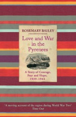 Love and War in the Pyrenees: A Story of Courage, Fear and Hope, 1939 - 1944 - Rosemary Bailey