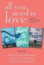 All You Need Is Love: 3-Book Teen Fiction Collection: The Beginning of Everything, How to Love, Maybe One Day - Robyn Schneider, Katie Cotugno, Melissa Kantor