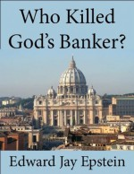 Who Killed God's Banker?: A 30 Year Investigation - Edward Jay Epstein