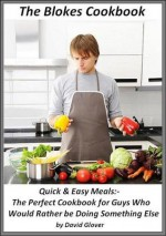 The Blokes Cookbook Quick & Easy Meals:- The Perfect Cookbook for Guys Who'd Rather be Doing Something Else - David Glover